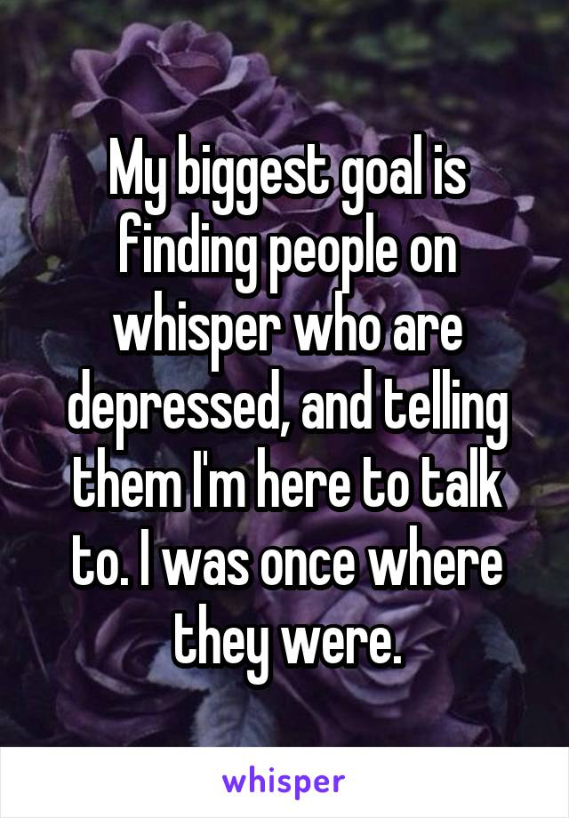 My biggest goal is finding people on whisper who are depressed, and telling them I'm here to talk to. I was once where they were.