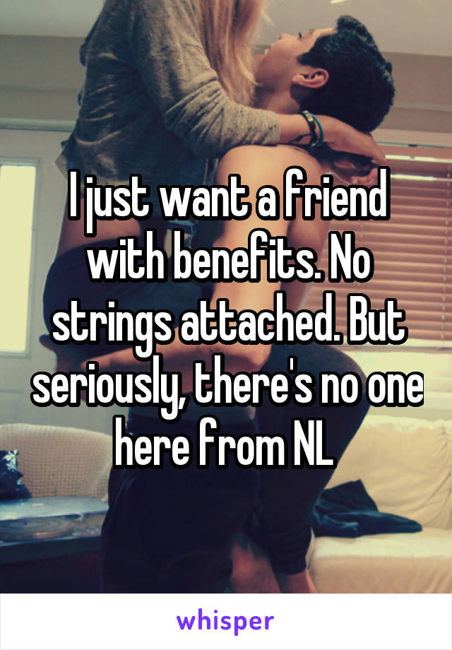 I just want a friend with benefits. No strings attached. But seriously, there's no one here from NL