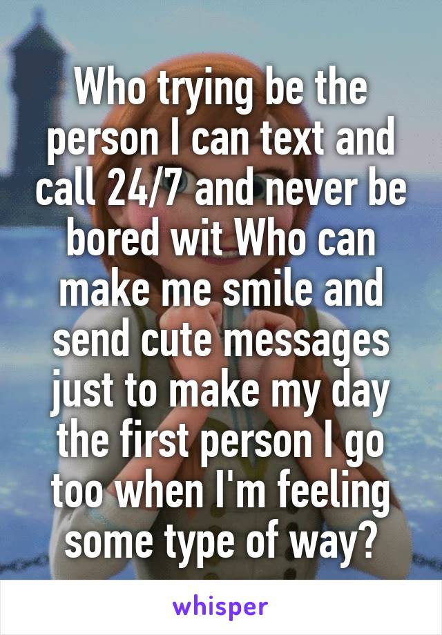 Who trying be the person I can text and call 24/7 and never be bored wit Who can make me smile and send cute messages just to make my day the first person I go too when I'm feeling some type of way?