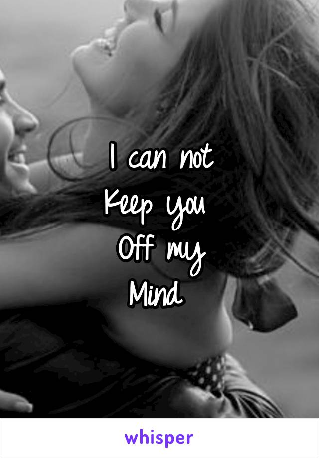 I can not Keep you  Off my Mind