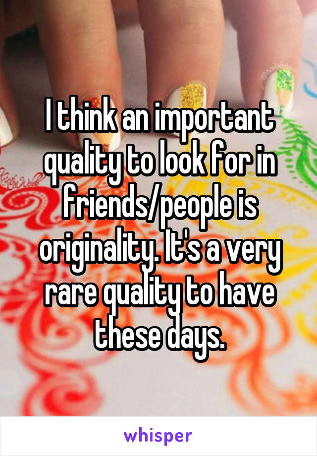 I think an important quality to look for in friends/people is originality. It's a very rare quality to have these days.