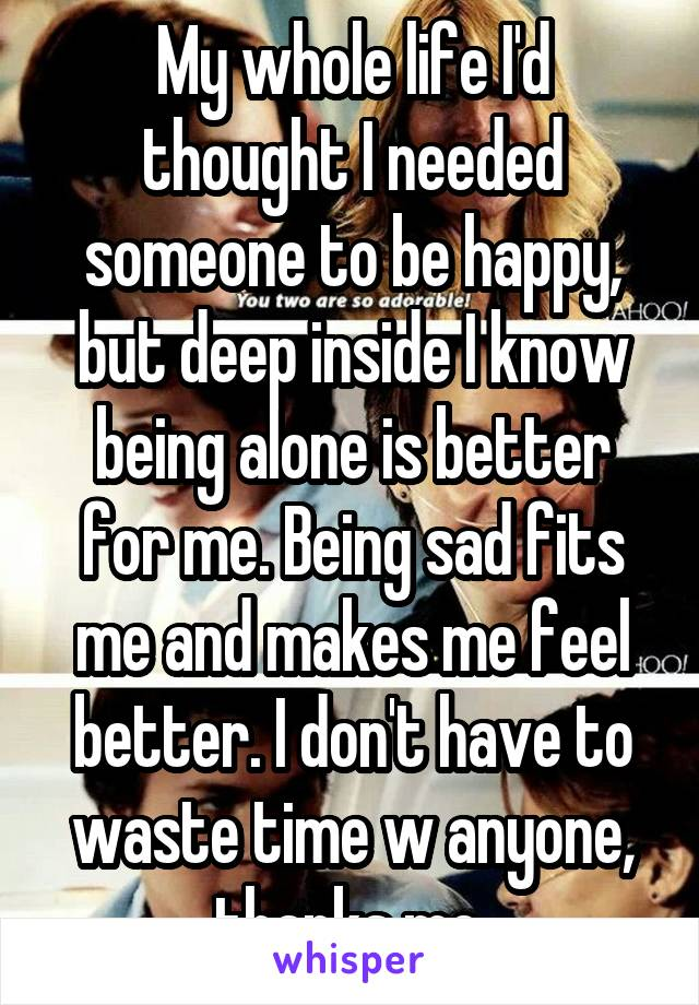 My whole life I'd thought I needed someone to be happy, but deep inside I know being alone is better for me. Being sad fits me and makes me feel better. I don't have to waste time w anyone, thanks me