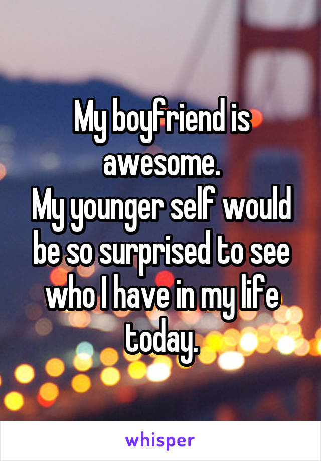 My boyfriend is awesome. My younger self would be so surprised to see who I have in my life today.