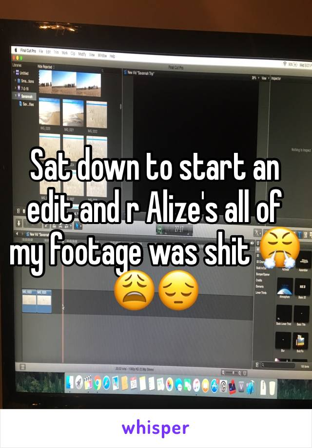 Sat down to start an edit and r Alize's all of my footage was shit 😤😩😔