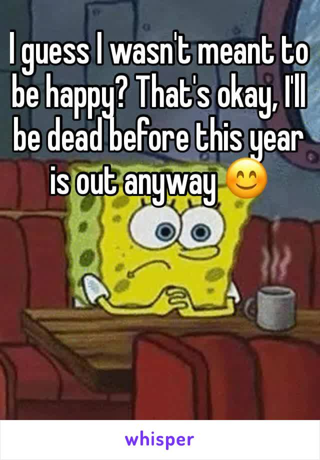 I guess I wasn't meant to be happy? That's okay, I'll be dead before this year is out anyway 😊