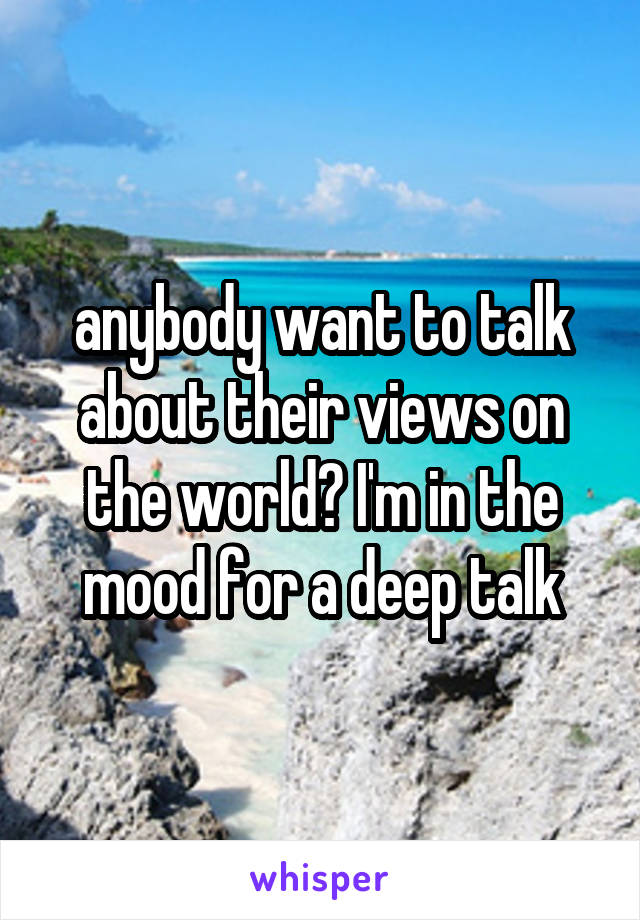anybody want to talk about their views on the world? I'm in the mood for a deep talk