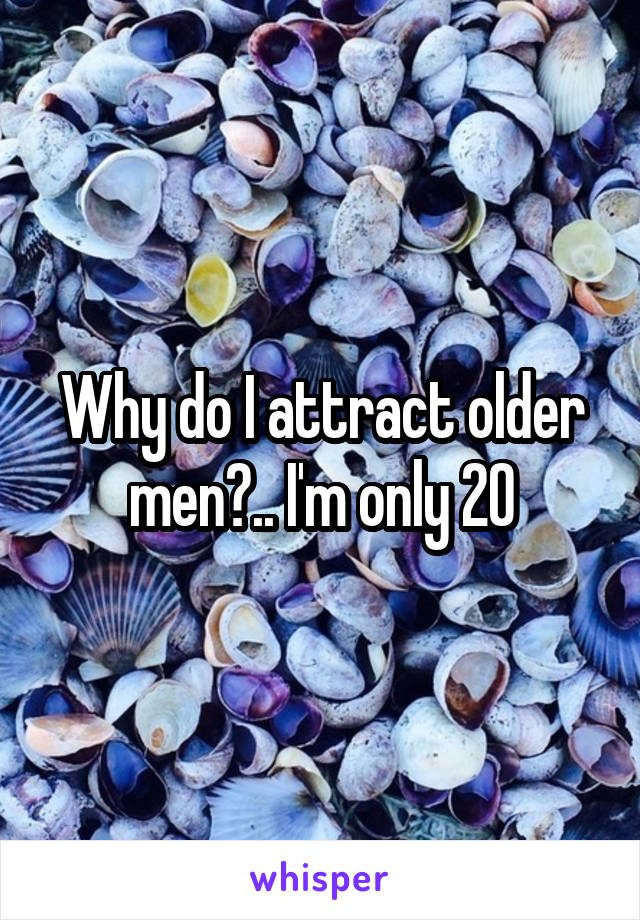 Why do I attract older men?.. I'm only 20