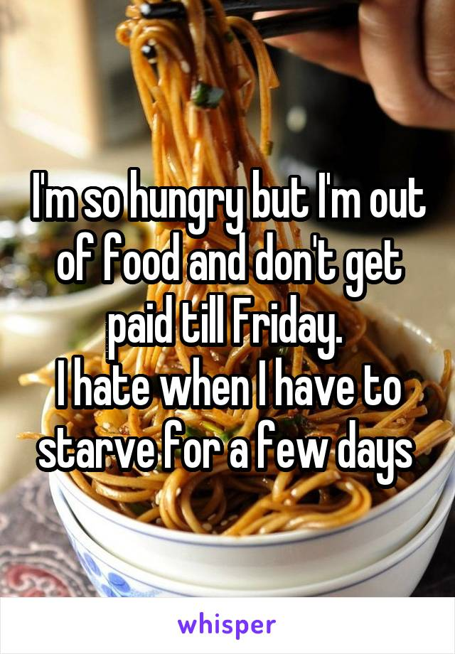 I'm so hungry but I'm out of food and don't get paid till Friday.  I hate when I have to starve for a few days