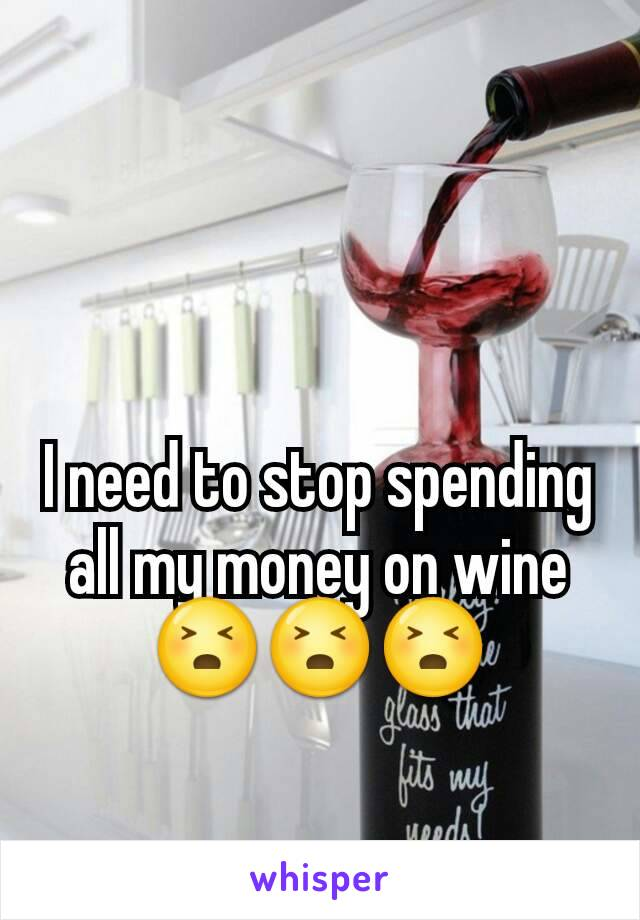 I need to stop spending all my money on wine 😣😣😣