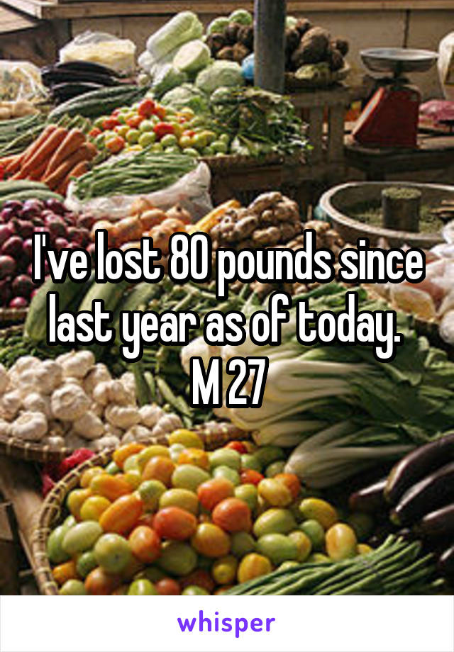 I've lost 80 pounds since last year as of today.  M 27