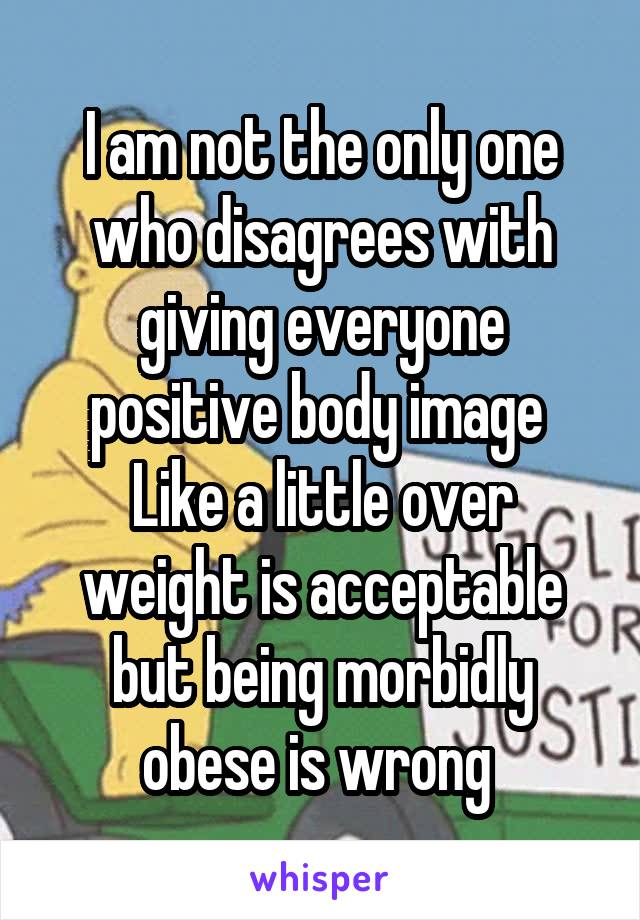I am not the only one who disagrees with giving everyone positive body image  Like a little over weight is acceptable but being morbidly obese is wrong