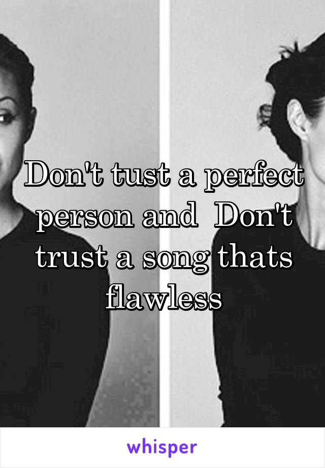Don't tust a perfect person and  Don't trust a song thats flawless