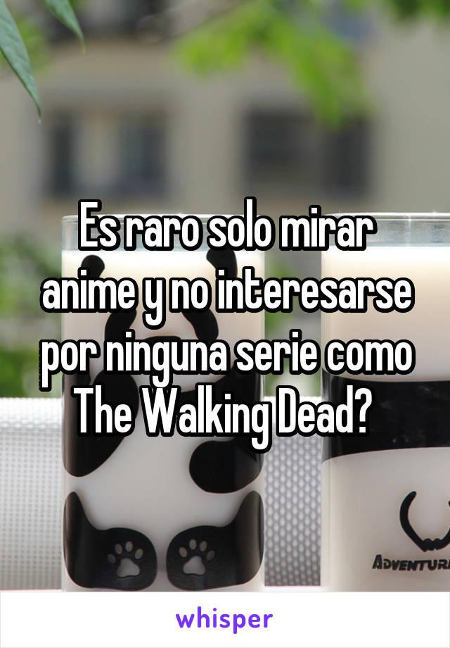 Es raro solo mirar anime y no interesarse por ninguna serie como The Walking Dead?