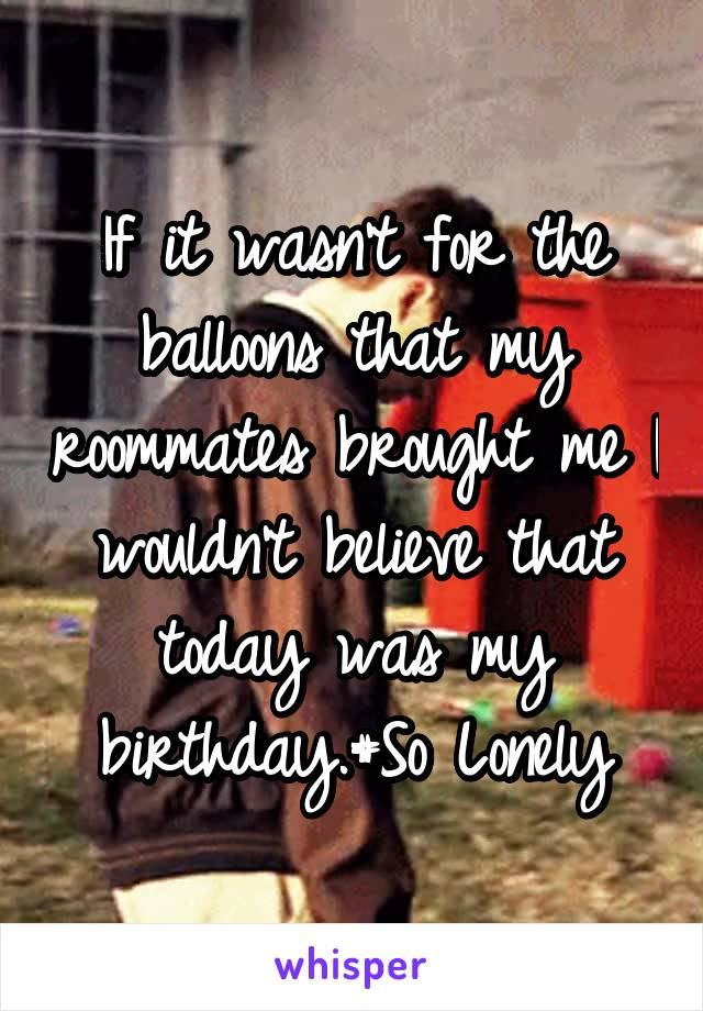 If it wasn't for the balloons that my roommates brought me I wouldn't believe that today was my birthday.#So Lonely