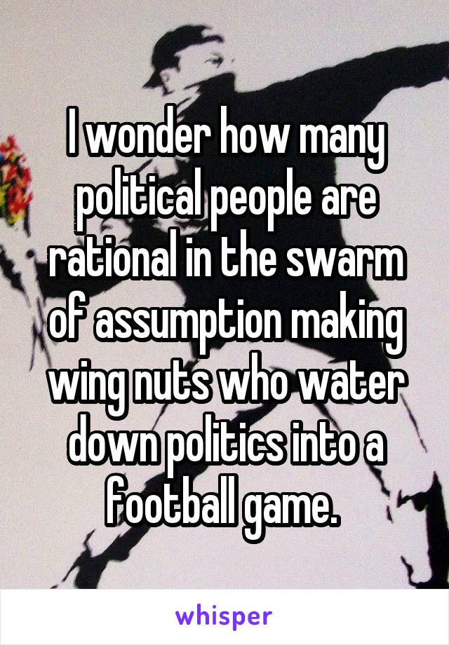 I wonder how many political people are rational in the swarm of assumption making wing nuts who water down politics into a football game.