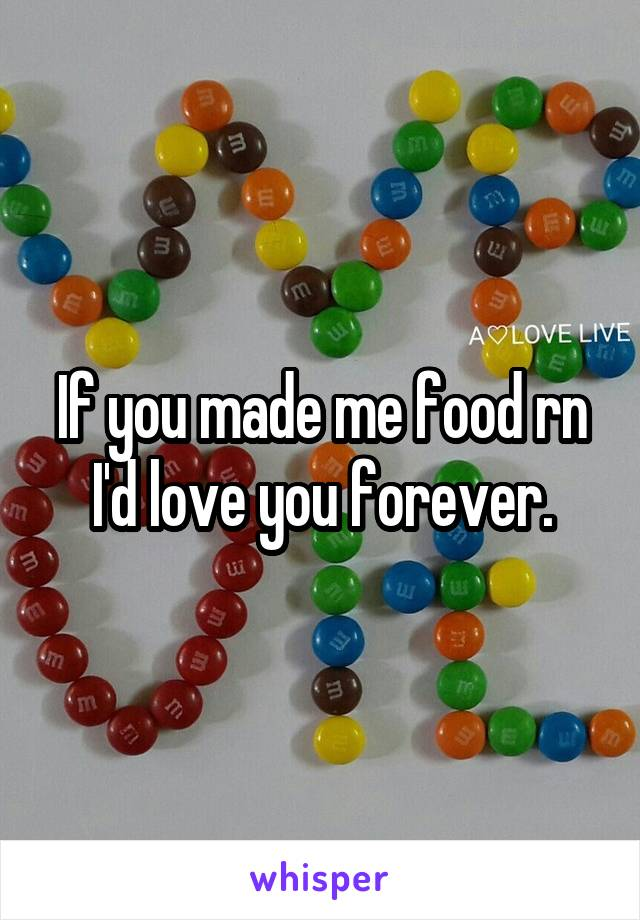 If you made me food rn I'd love you forever.
