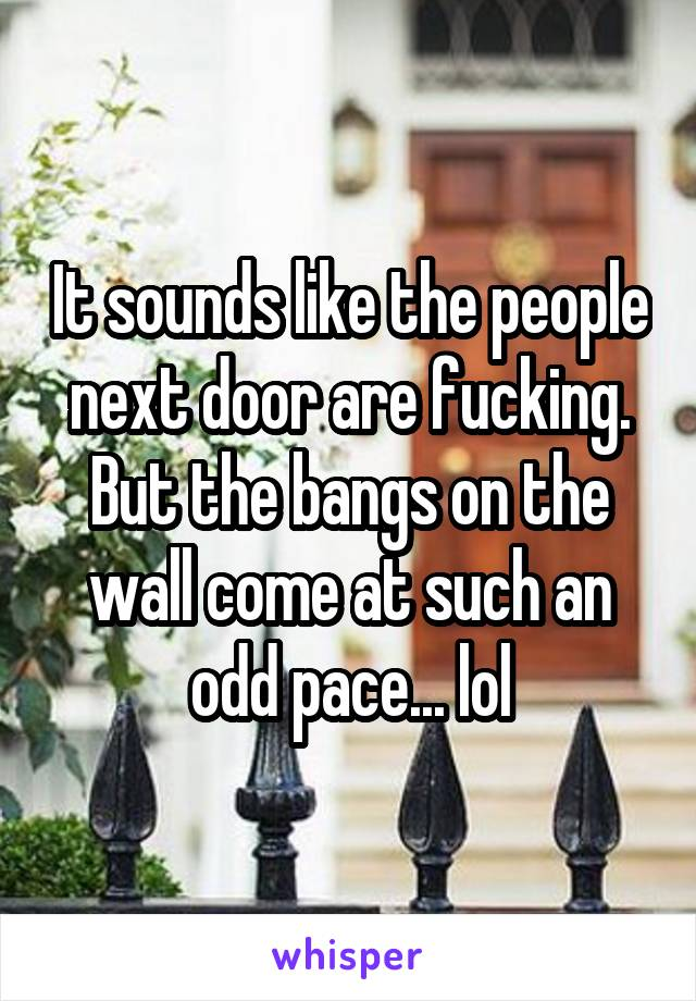 It sounds like the people next door are fucking. But the bangs on the wall come at such an odd pace... lol