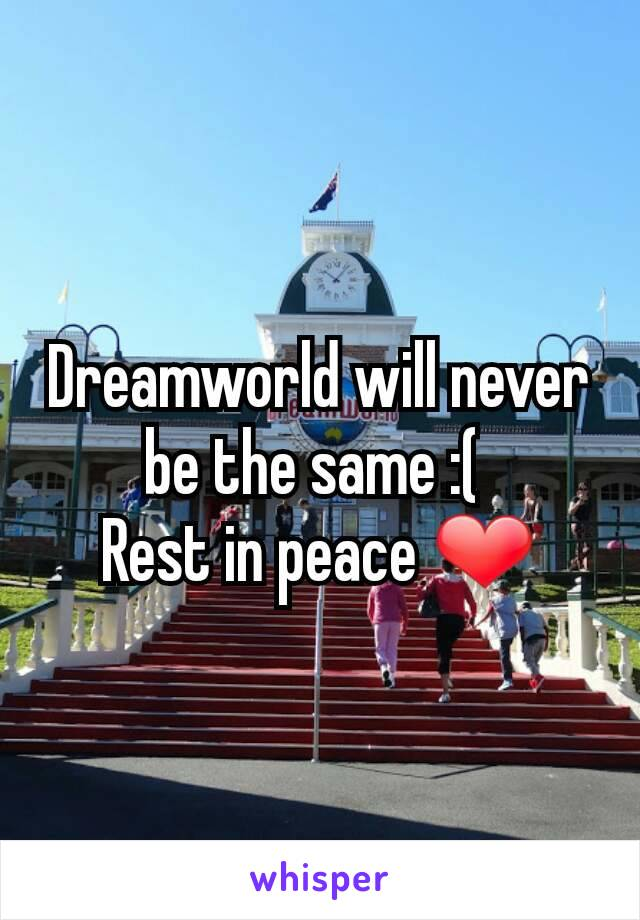 Dreamworld will never be the same :(  Rest in peace ❤