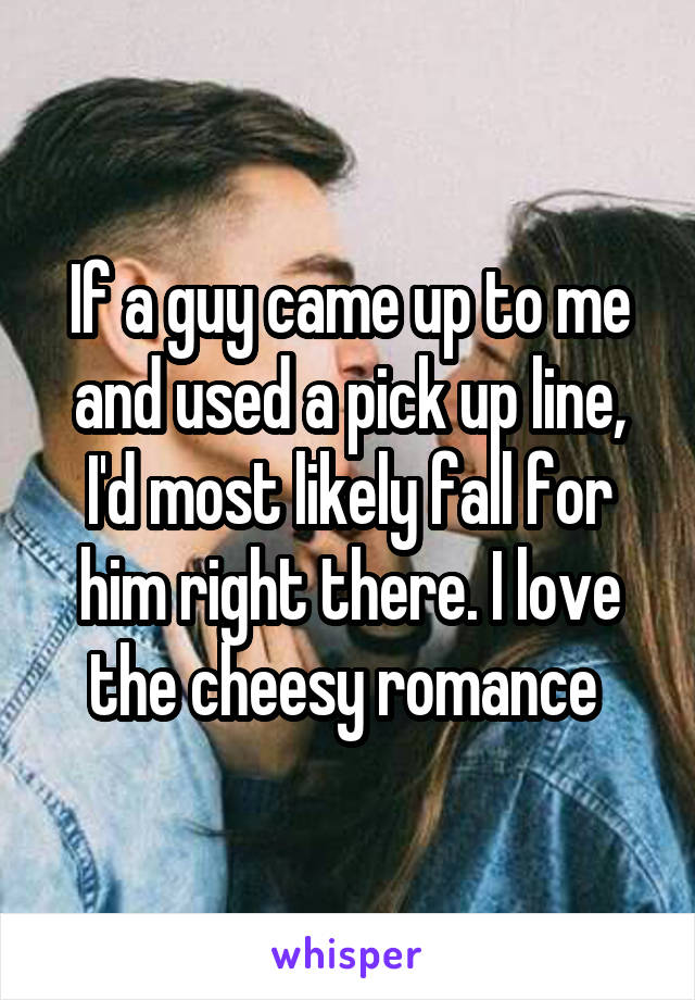 If a guy came up to me and used a pick up line, I'd most likely fall for him right there. I love the cheesy romance
