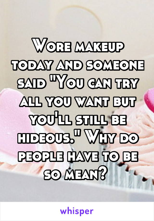 """Wore makeup today and someone said """"You can try all you want but you'll still be hideous."""" Why do people have to be so mean?"""