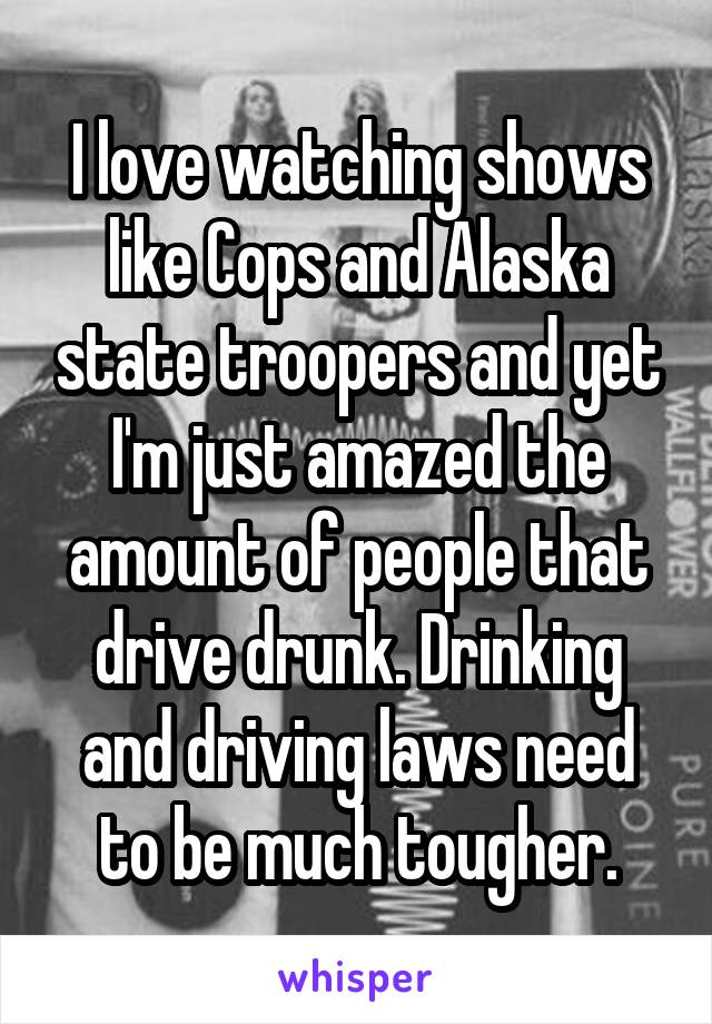 I love watching shows like Cops and Alaska state troopers and yet I'm just amazed the amount of people that drive drunk. Drinking and driving laws need to be much tougher.