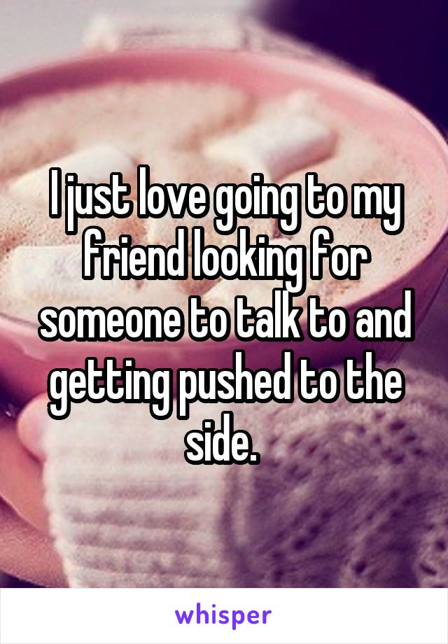 I just love going to my friend looking for someone to talk to and getting pushed to the side.
