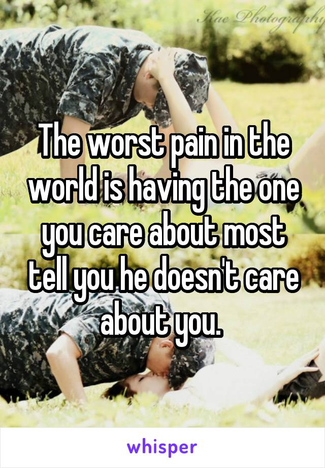 The worst pain in the world is having the one you care about most tell you he doesn't care about you.