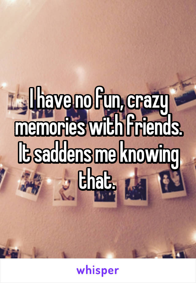 I have no fun, crazy memories with friends. It saddens me knowing that.