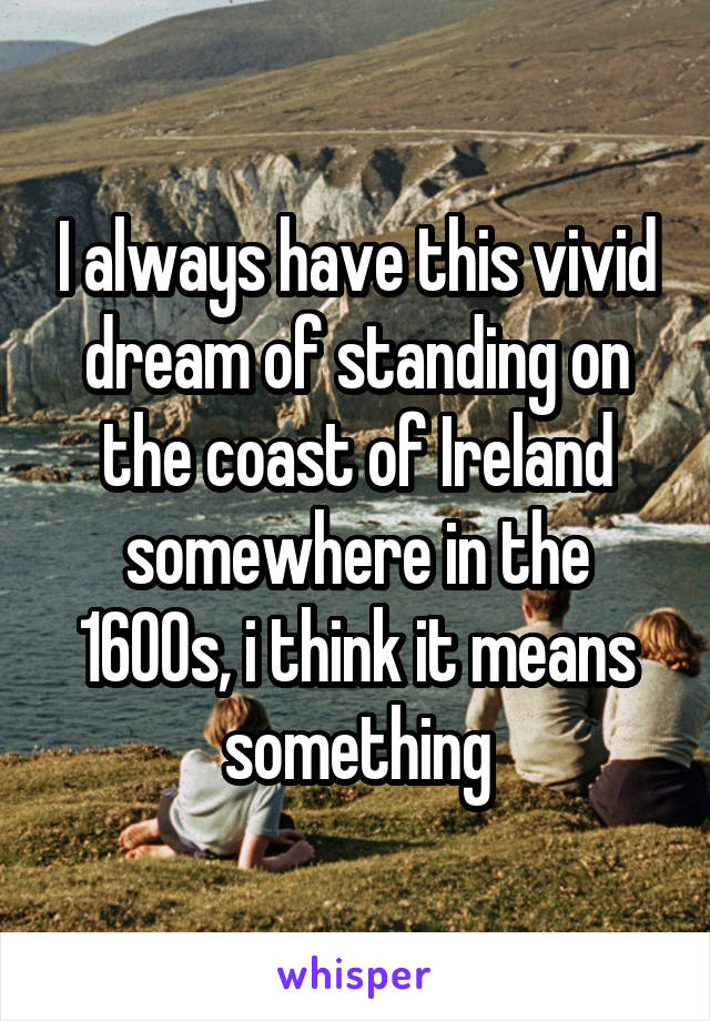 I always have this vivid dream of standing on the coast of Ireland somewhere in the 1600s, i think it means something
