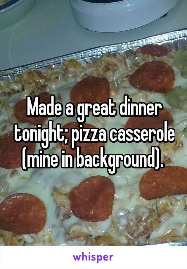 Made a great dinner tonight; pizza casserole (mine in background).