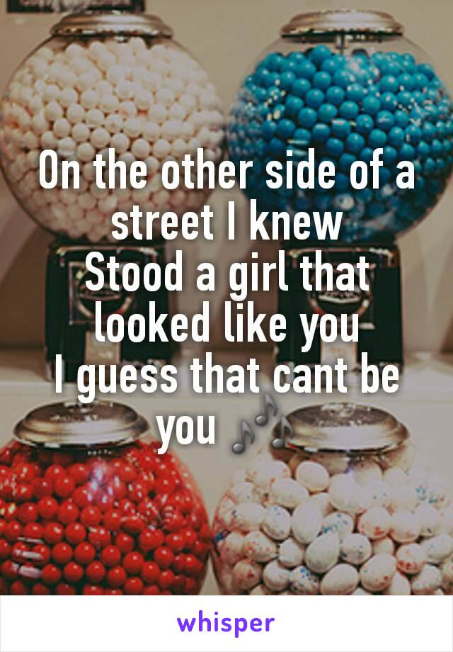 On the other side of a street I knew Stood a girl that looked like you I guess that cant be you 🎶