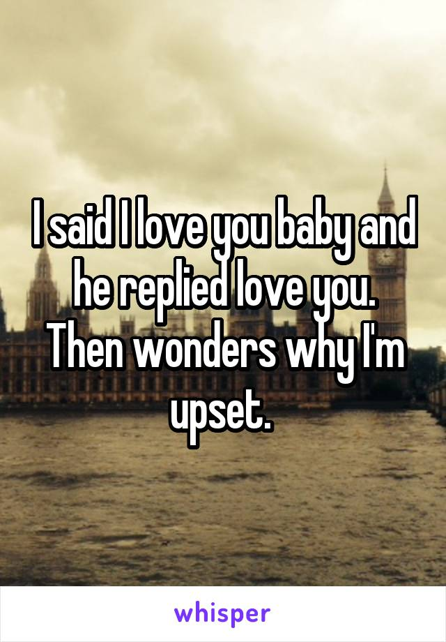 I said I love you baby and he replied love you. Then wonders why I'm upset.