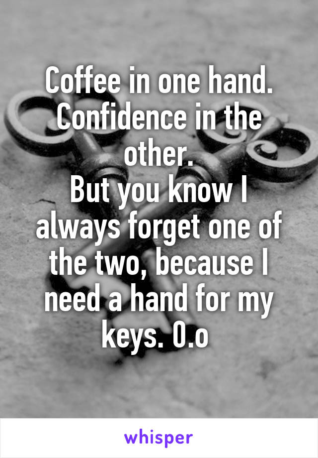 Coffee in one hand. Confidence in the other. But you know I always forget one of the two, because I need a hand for my keys. 0.o