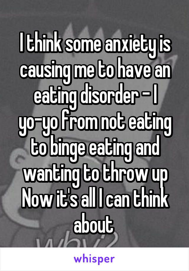 I think some anxiety is causing me to have an eating disorder - I yo-yo from not eating to binge eating and wanting to throw up Now it's all I can think about