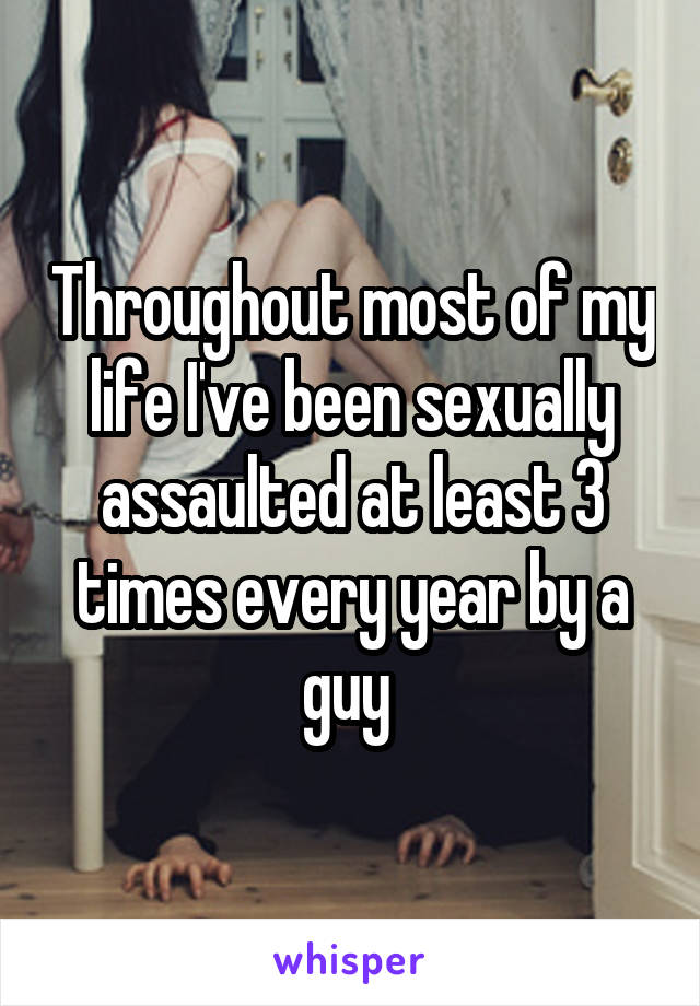 Throughout most of my life I've been sexually assaulted at least 3 times every year by a guy