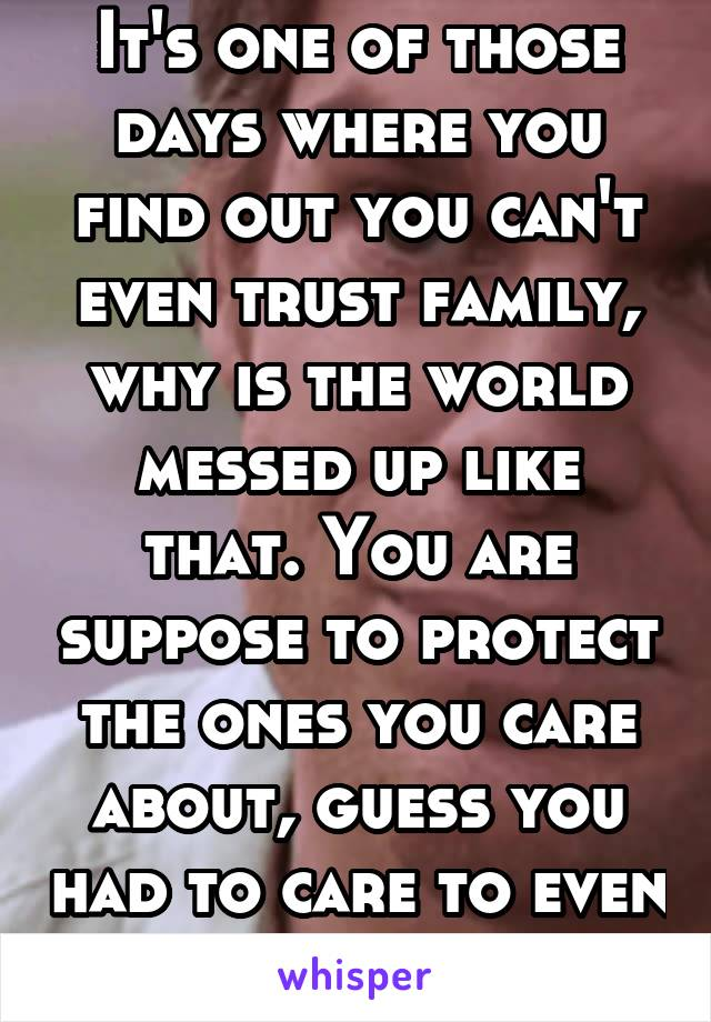 It's one of those days where you find out you can't even trust family, why is the world messed up like that. You are suppose to protect the ones you care about, guess you had to care to even protect.