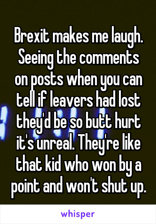 Brexit makes me laugh. Seeing the comments on posts when you can tell if leavers had lost they'd be so butt hurt it's unreal. They're like that kid who won by a point and won't shut up.