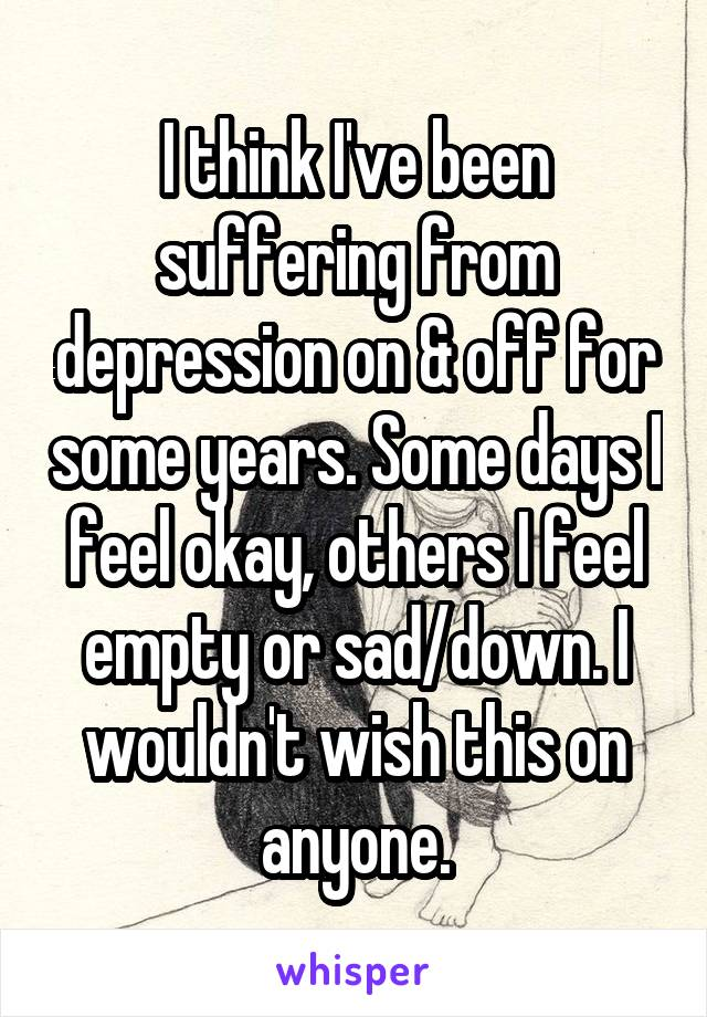 I think I've been suffering from depression on & off for some years. Some days I feel okay, others I feel empty or sad/down. I wouldn't wish this on anyone.