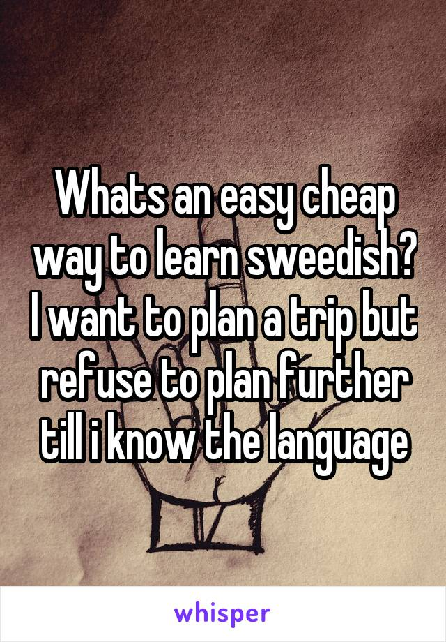 Whats an easy cheap way to learn sweedish? I want to plan a trip but refuse to plan further till i know the language