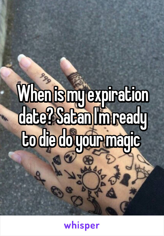 When is my expiration date? Satan I'm ready to die do your magic