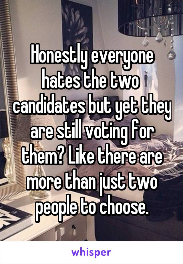 Honestly everyone hates the two  candidates but yet they are still voting for them? Like there are more than just two people to choose.