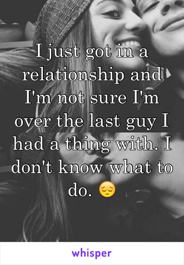 I just got in a relationship and I'm not sure I'm over the last guy I had a thing with. I don't know what to do. 😔