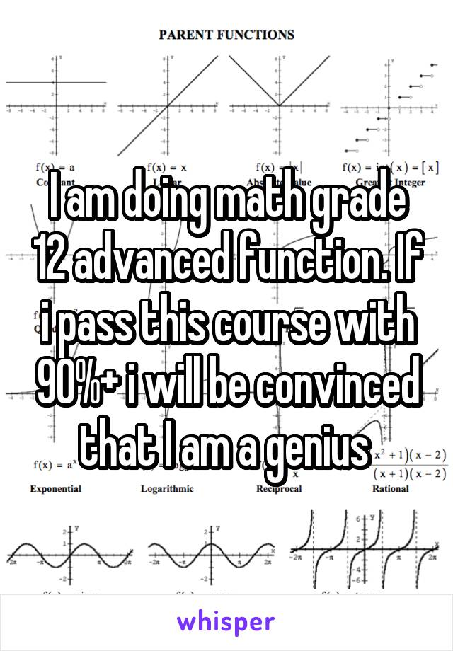 I am doing math grade 12 advanced function. If i pass this course with 90%+ i will be convinced that I am a genius