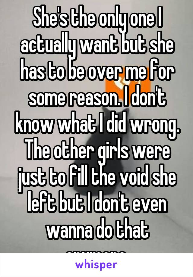 She's the only one I actually want but she has to be over me for some reason. I don't know what I did wrong. The other girls were just to fill the void she left but I don't even wanna do that anymore.