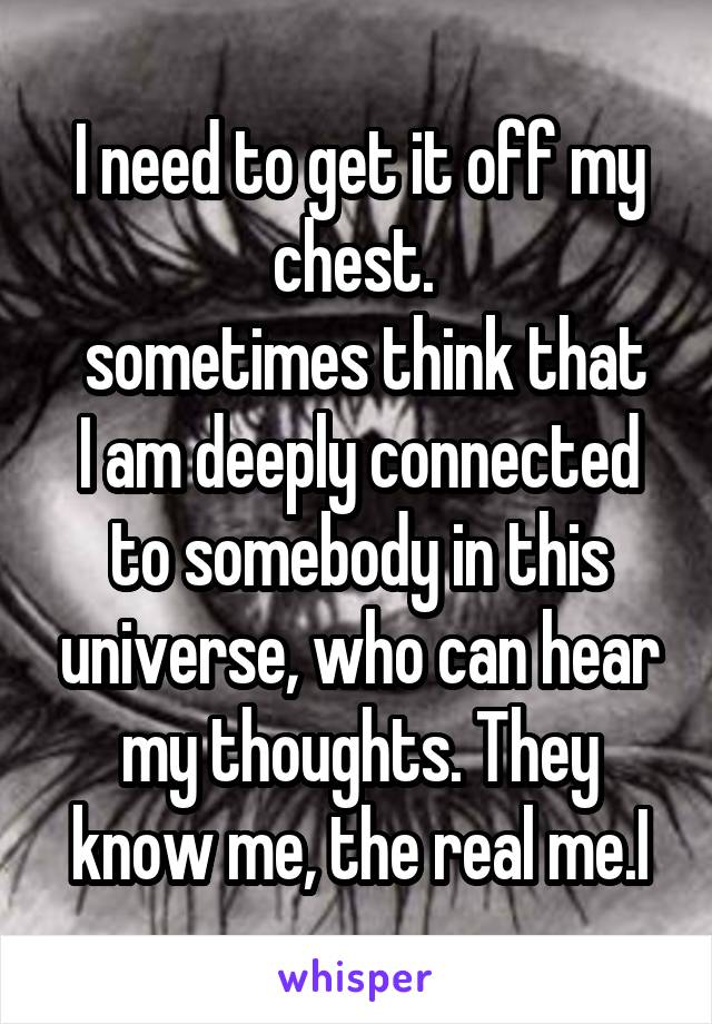 I need to get it off my chest.   sometimes think that I am deeply connected to somebody in this universe, who can hear my thoughts. They know me, the real me.I