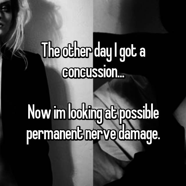 The other day I got a concussion...  Now im looking at possible permanent nerve damage.