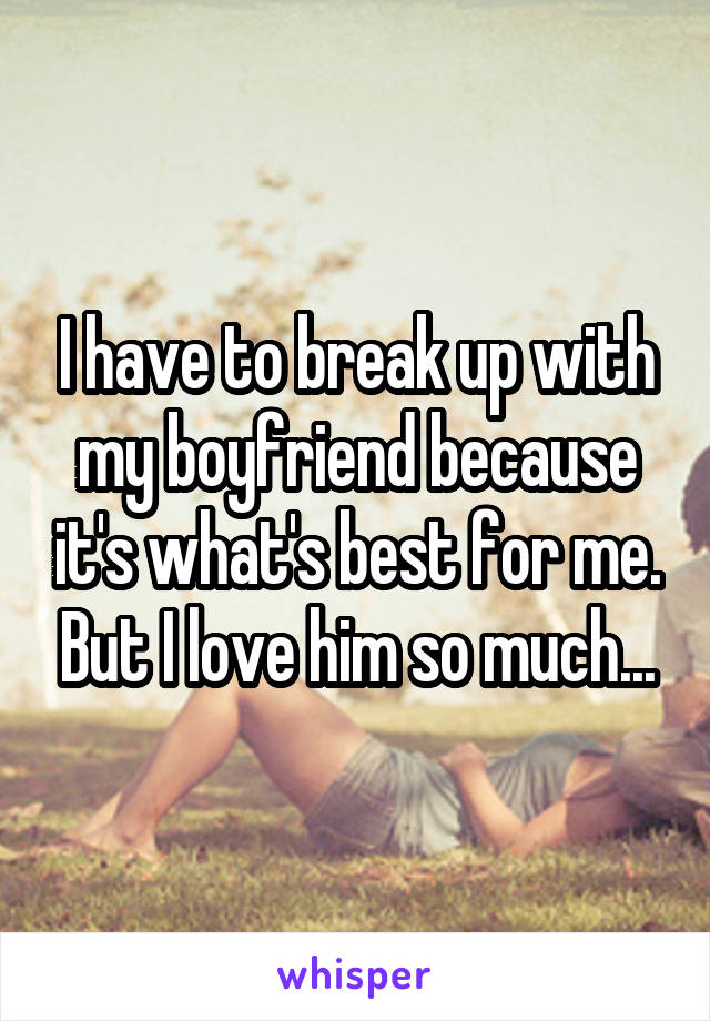 I have to break up with my boyfriend because it's what's best for me. But I love him so much...