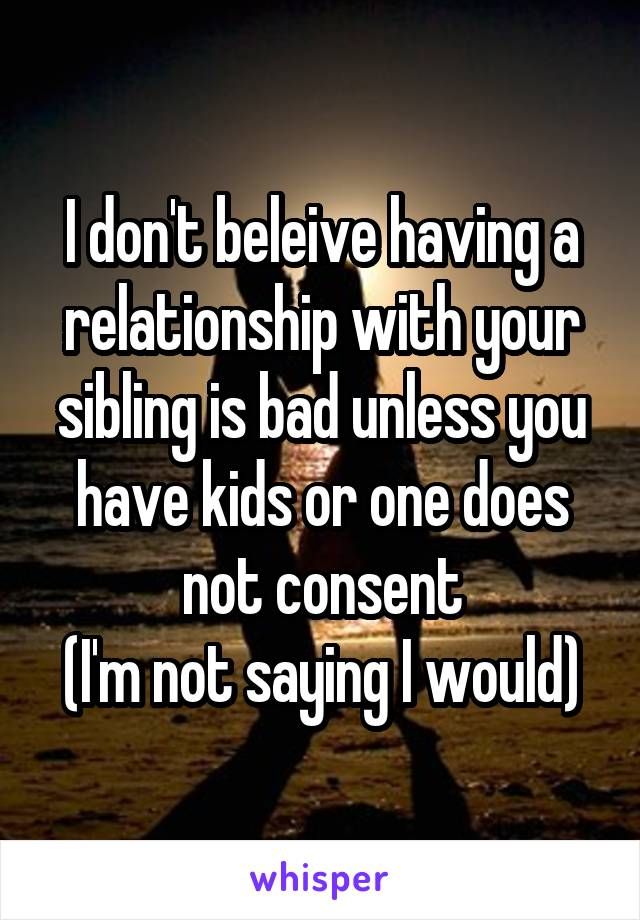 I don't beleive having a relationship with your sibling is bad unless you have kids or one does not consent (I'm not saying I would)