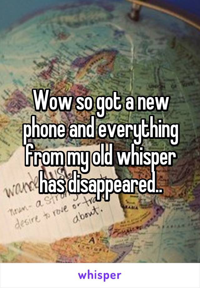 Wow so got a new phone and everything from my old whisper has disappeared..