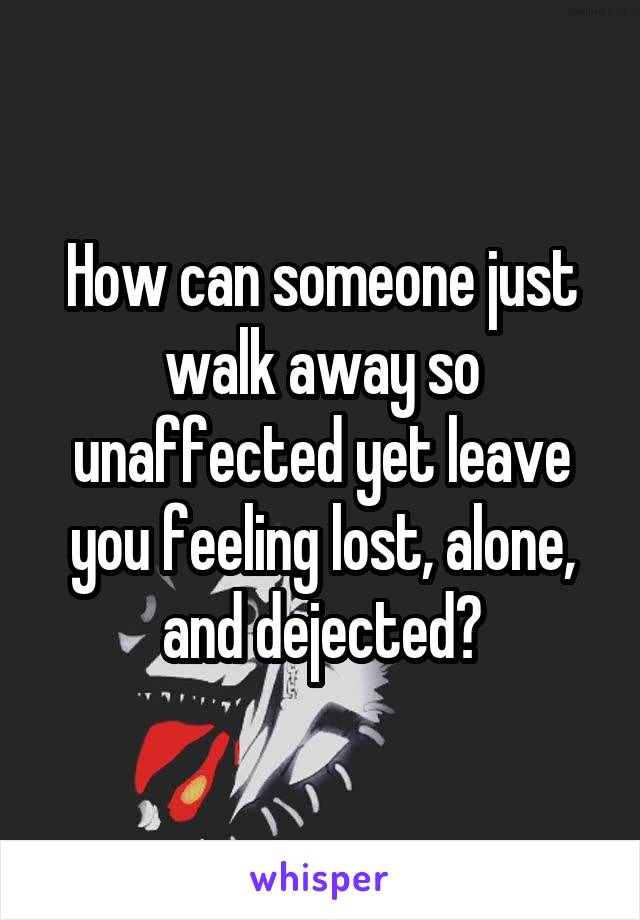 How can someone just walk away so unaffected yet leave you feeling lost, alone, and dejected?
